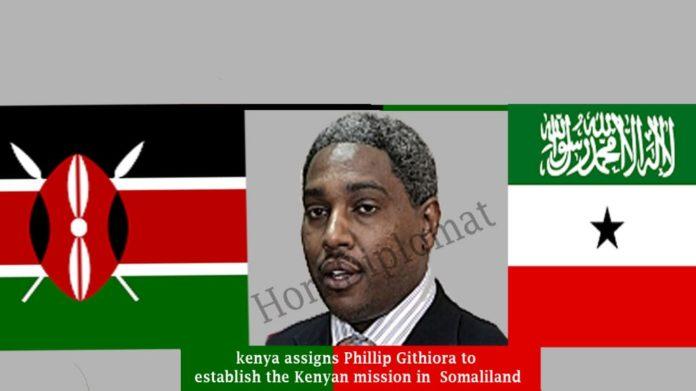 kenya assigns Phillip Githiora to establish the Kenyan mission in Hargeisa, Somaliland